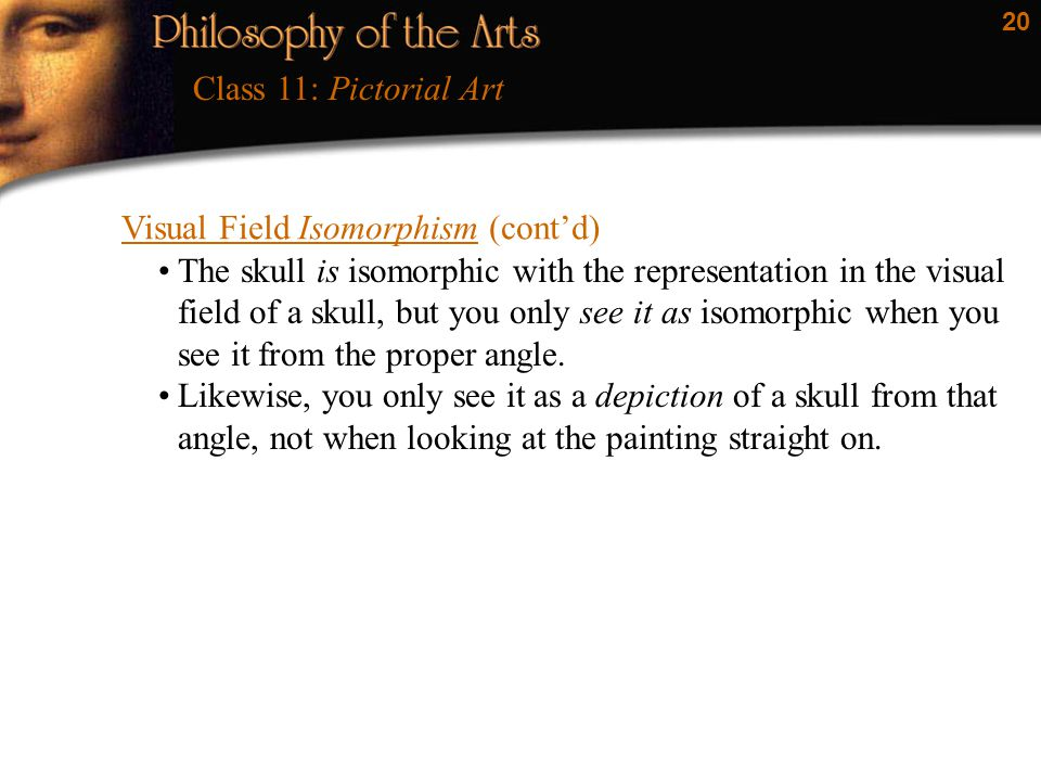 20 Visual Field Isomorphism (cont'd) Class 11: Pictorial Art The skull is isomorphic with the representation in the visual field of a skull, but you o