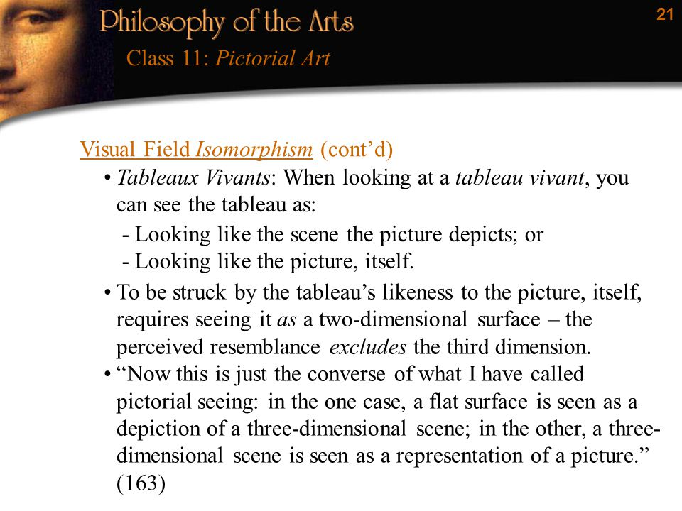 21 Visual Field Isomorphism (cont'd) Class 11: Pictorial Art Tableaux Vivants: When looking at a tableau vivant, you can see the tableau as: -Looking like the scene the picture depicts; or -Looking like the picture, itself.