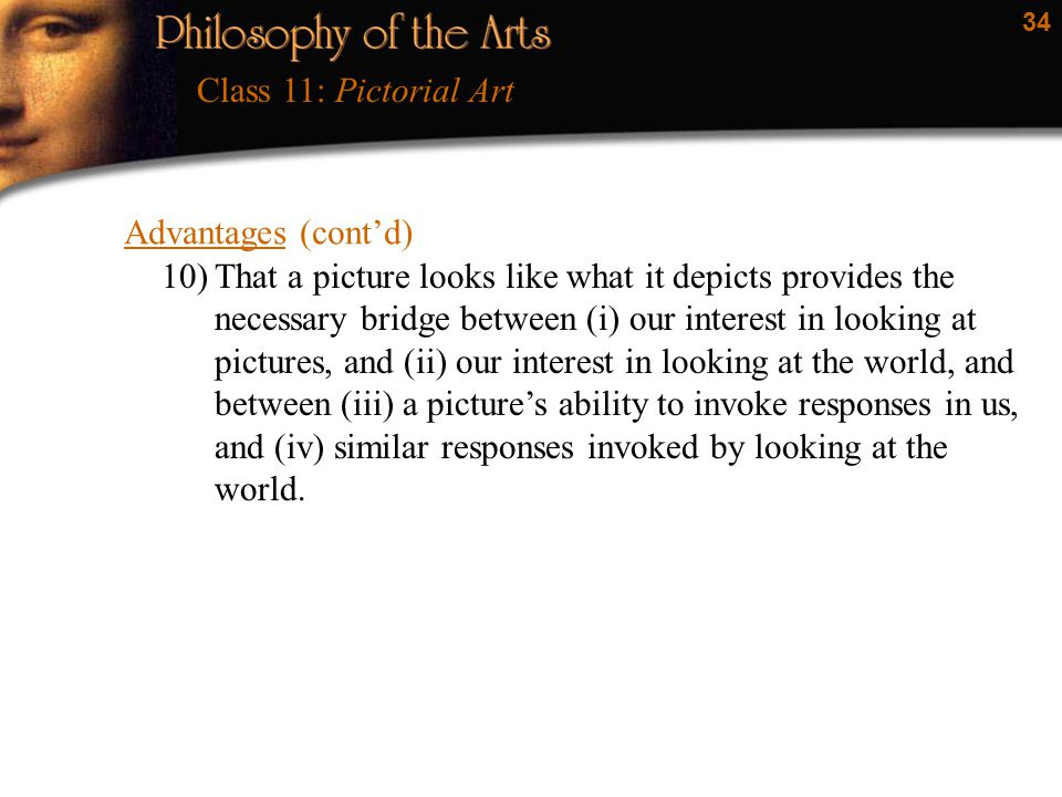 34 Advantages (cont'd) Class 11: Pictorial Art 10)That a picture looks like what it depicts provides the necessary bridge between (i) our interest in