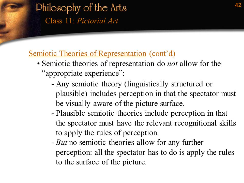 42 Semiotic Theories of Representation (cont'd) Class 11: Pictorial Art Semiotic theories of representation do not allow for the appropriate experience : -Any semiotic theory (linguistically structured or plausible) includes perception in that the spectator must be visually aware of the picture surface.