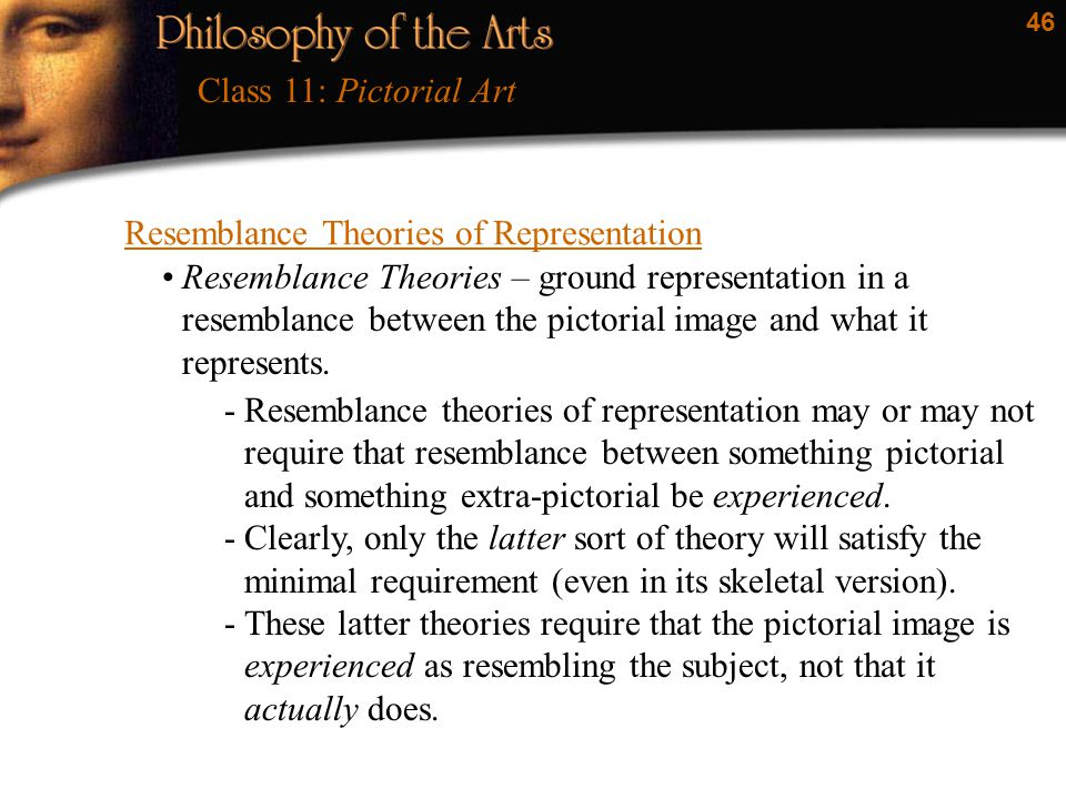 46 Resemblance Theories of Representation Class 11: Pictorial Art Resemblance Theories – ground representation in a resemblance between the pictorial