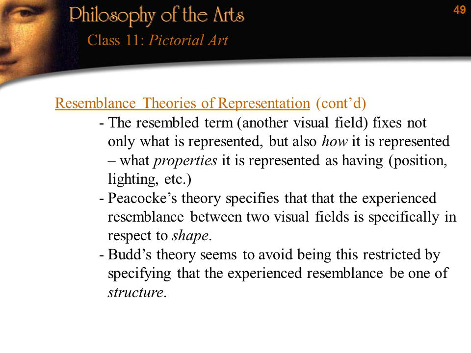 49 Resemblance Theories of Representation (cont'd) Class 11: Pictorial Art -The resembled term (another visual field) fixes not only what is represent