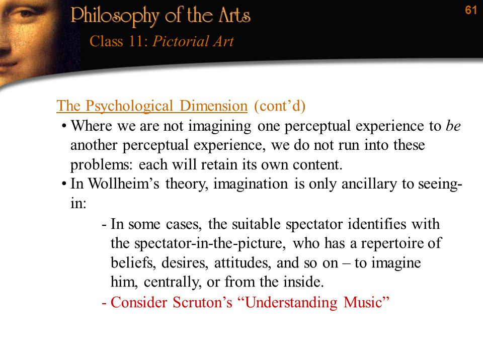 61 The Psychological Dimension (cont'd) Class 11: Pictorial Art Where we are not imagining one perceptual experience to be another perceptual experien