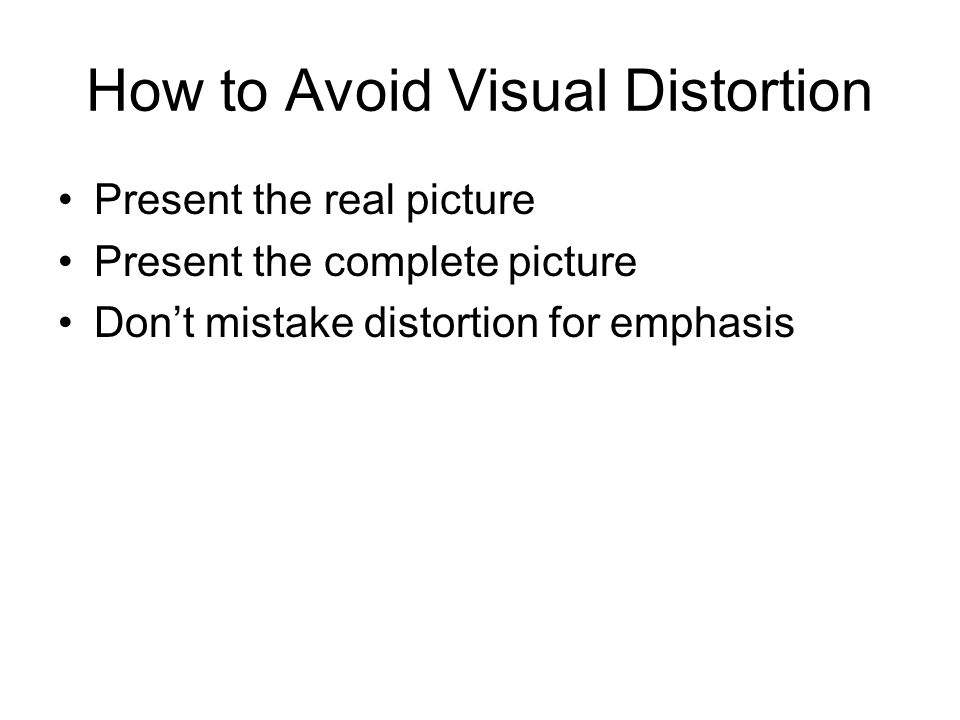 How to Avoid Visual Distortion Present the real picture Present the complete picture Don't mistake distortion for emphasis