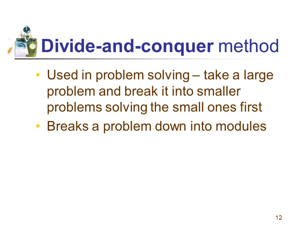 12 Divide-and-conquer method Used in problem solving – take a large problem and break it into smaller problems solving the small ones first Breaks a p
