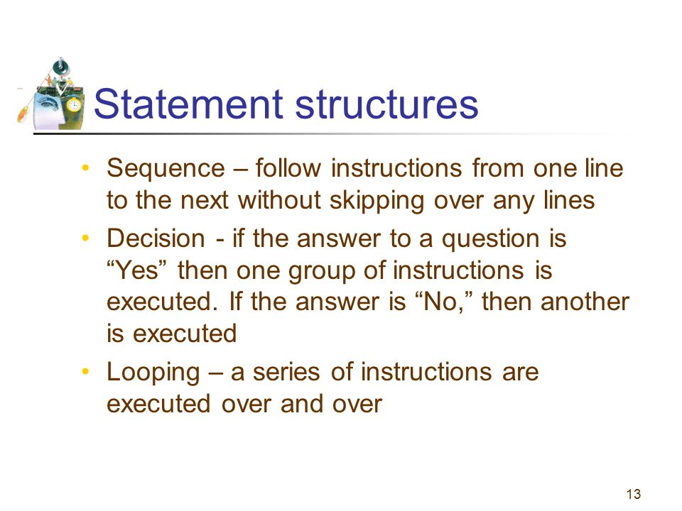 13 Statement structures Sequence – follow instructions from one line to the next without skipping over any lines Decision - if the answer to a questio