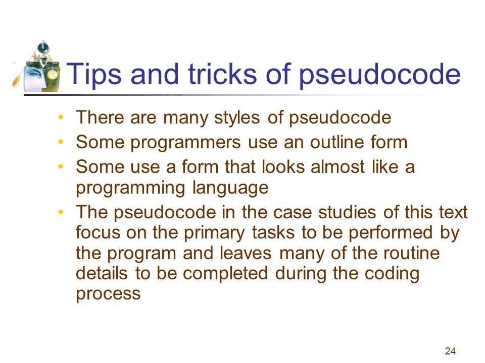 24 Tips and tricks of pseudocode There are many styles of pseudocode Some programmers use an outline form Some use a form that looks almost like a pro