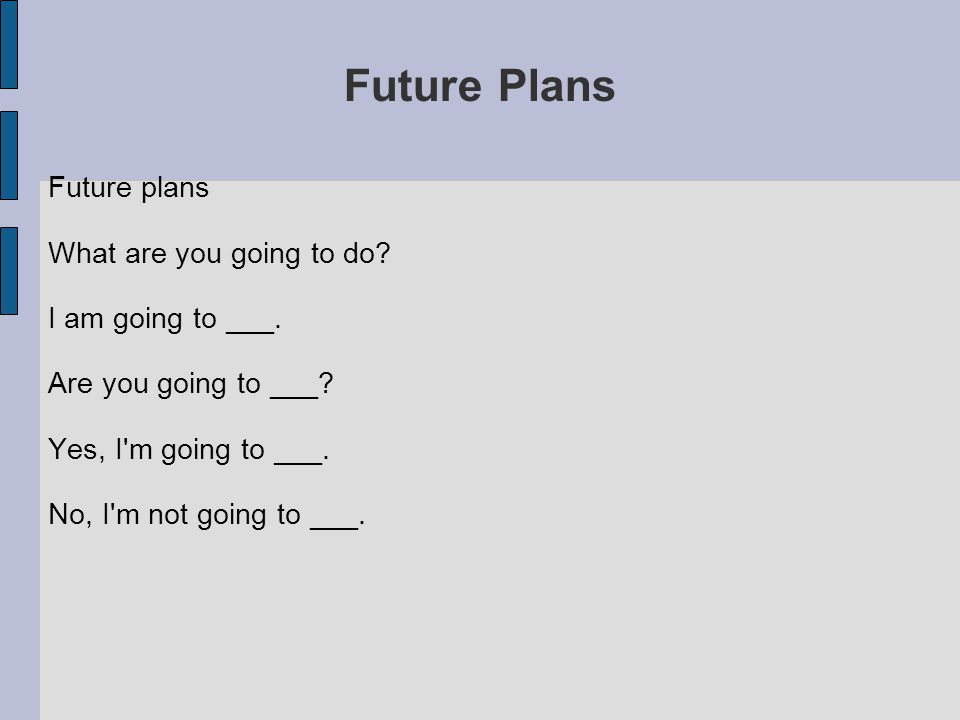 Future Plans Future plans What are you going to do? I am going to ___. Are you going to ___? Yes, I'm going to ___. No, I'm not going to ___.