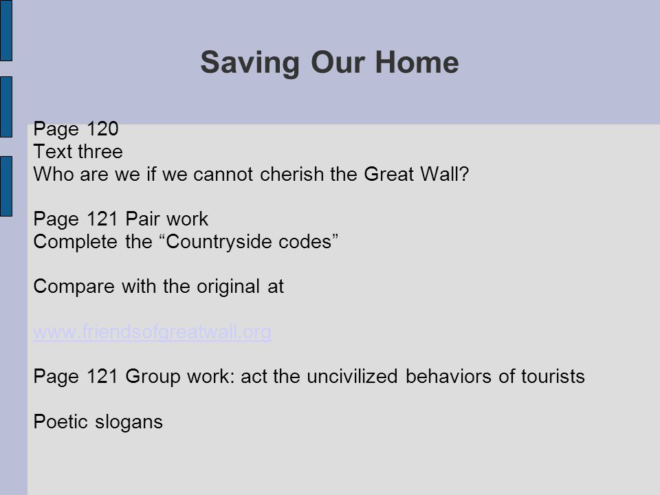 """Saving Our Home Page 120 Text three Who are we if we cannot cherish the Great Wall? Page 121 Pair work Complete the """"Countryside codes"""" Compare with t"""