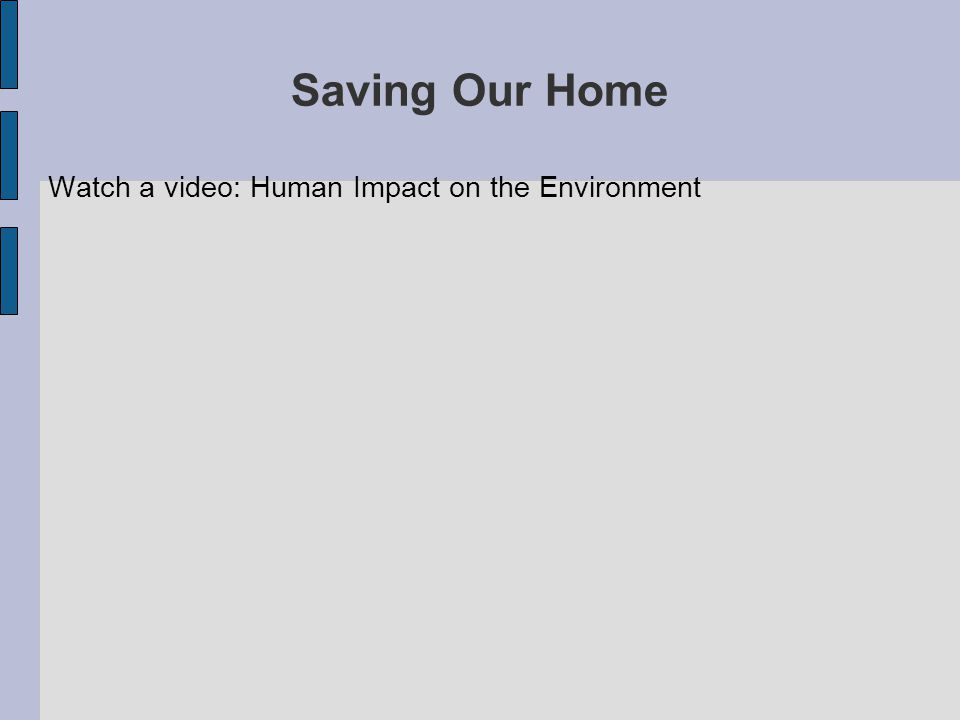 Saving Our Home Watch a video: Human Impact on the Environment