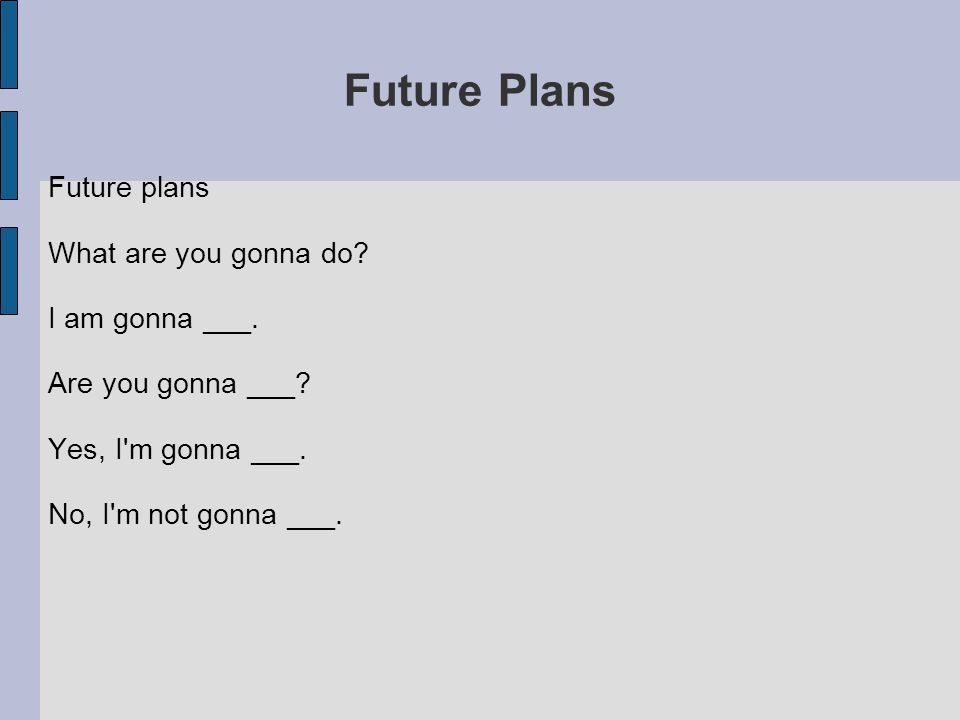 Future Plans Future plans What are you gonna do? I am gonna ___. Are you gonna ___? Yes, I'm gonna ___. No, I'm not gonna ___.