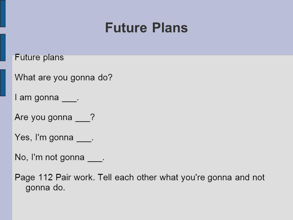 Future Plans Future plans What are you gonna do. I am gonna ___.