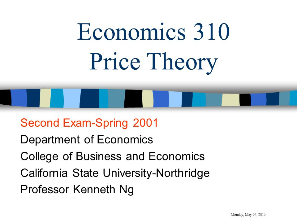 Economics 310 Price Theory Second Exam-Spring 2001 Department of Economics College of Business and Economics California State University-Northridge Professor Kenneth Ng Monday, May 04, 2015