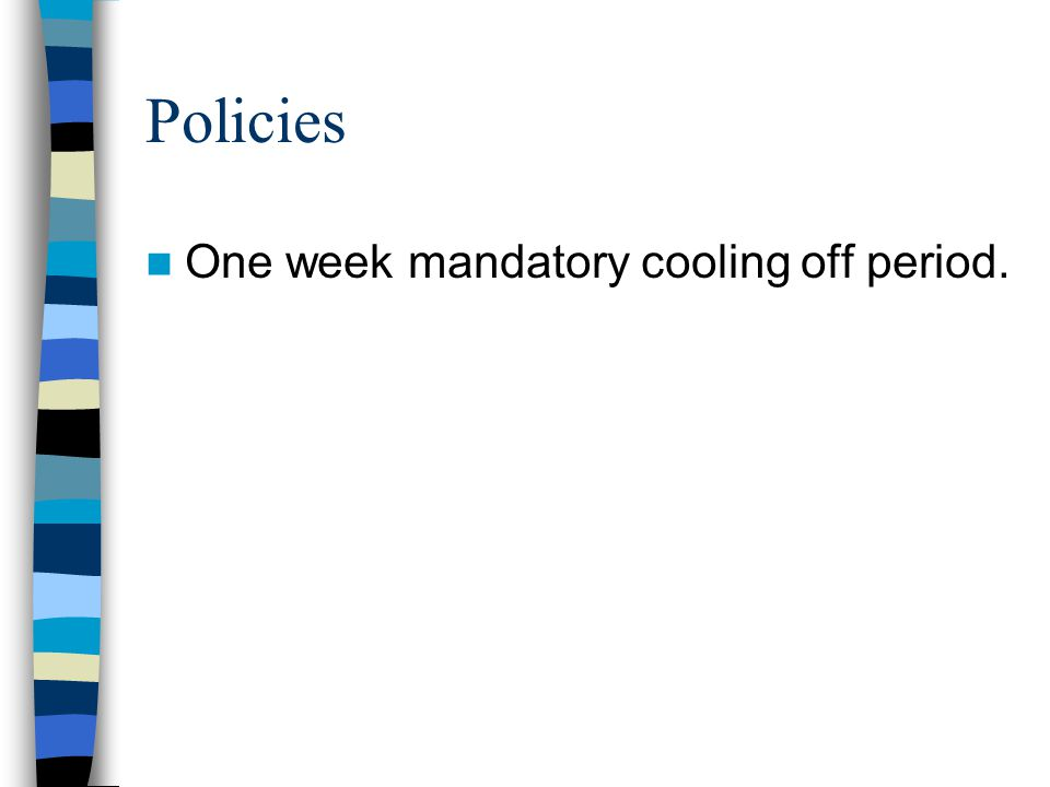 Policies One week mandatory cooling off period.