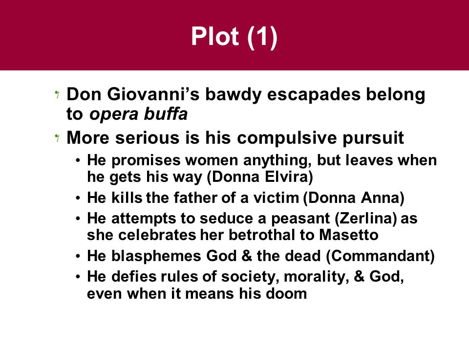 Plot (1) Don Giovanni's bawdy escapades belong to opera buffa More serious is his compulsive pursuit He promises women anything, but leaves when he gets his way (Donna Elvira) He kills the father of a victim (Donna Anna) He attempts to seduce a peasant (Zerlina) as she celebrates her betrothal to Masetto He blasphemes God & the dead (Commandant) He defies rules of society, morality, & God, even when it means his doom
