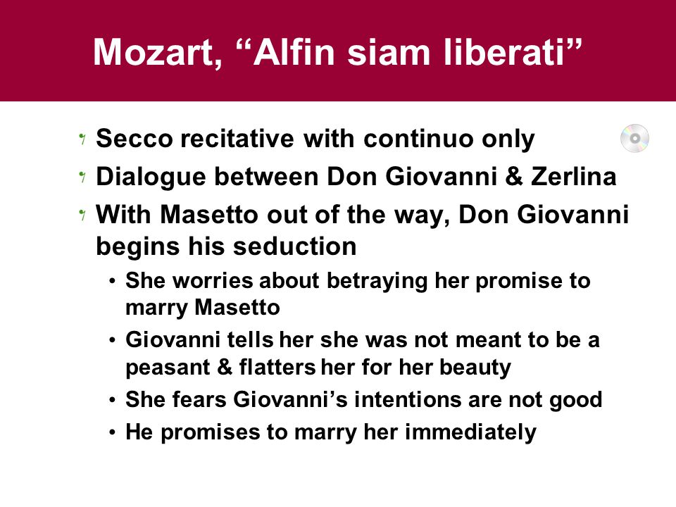 Mozart, Alfin siam liberati Secco recitative with continuo only Dialogue between Don Giovanni & Zerlina With Masetto out of the way, Don Giovanni begins his seduction She worries about betraying her promise to marry Masetto Giovanni tells her she was not meant to be a peasant & flatters her for her beauty She fears Giovanni's intentions are not good He promises to marry her immediately