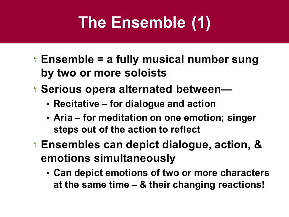 The Ensemble (1) Ensemble = a fully musical number sung by two or more soloists Serious opera alternated between— Recitative – for dialogue and action Aria – for meditation on one emotion; singer steps out of the action to reflect Ensembles can depict dialogue, action, & emotions simultaneously Can depict emotions of two or more characters at the same time – & their changing reactions!