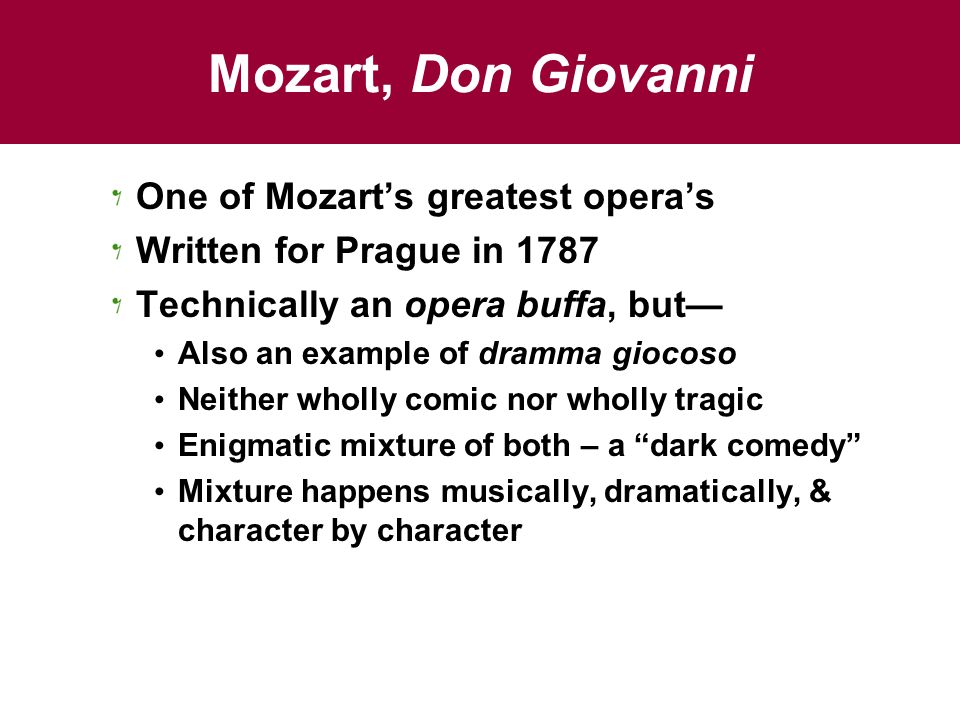 Mozart, Don Giovanni One of Mozart's greatest opera's Written for Prague in 1787 Technically an opera buffa, but— Also an example of dramma giocoso Neither wholly comic nor wholly tragic Enigmatic mixture of both – a dark comedy Mixture happens musically, dramatically, & character by character
