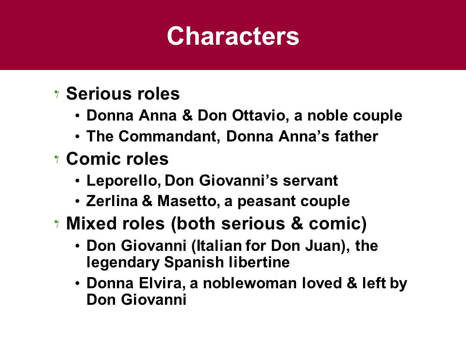Characters Serious roles Donna Anna & Don Ottavio, a noble couple The Commandant, Donna Anna's father Comic roles Leporello, Don Giovanni's servant Zerlina & Masetto, a peasant couple Mixed roles (both serious & comic) Don Giovanni (Italian for Don Juan), the legendary Spanish libertine Donna Elvira, a noblewoman loved & left by Don Giovanni