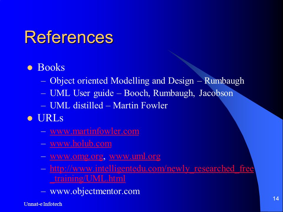 Unnat-e Infotech 14 References Books –Object oriented Modelling and Design – Rumbaugh –UML User guide – Booch, Rumbaugh, Jacobson –UML distilled – Martin Fowler URLs –www.martinfowler.comwww.martinfowler.com –www.holub.comwww.holub.com –www.omg.org, www.uml.orgwww.omg.orgwww.uml.org –http://www.intelligentedu.com/newly_researched_free _training/UML.htmlhttp://www.intelligentedu.com/newly_researched_free _training/UML.html –www.objectmentor.com