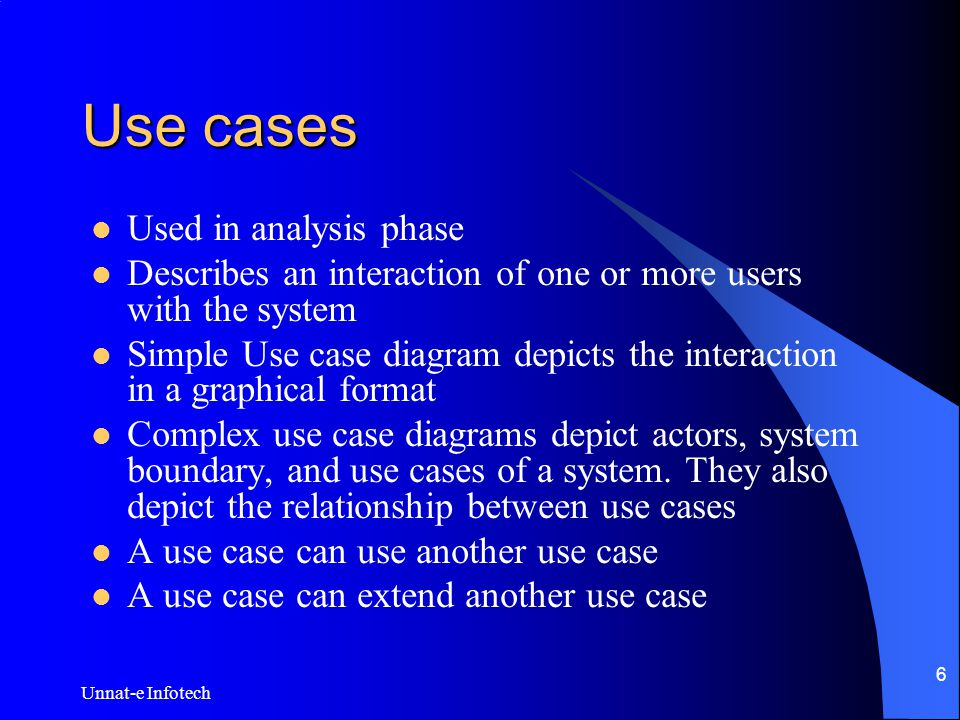 Unnat-e Infotech 6 Use cases Used in analysis phase Describes an interaction of one or more users with the system Simple Use case diagram depicts the interaction in a graphical format Complex use case diagrams depict actors, system boundary, and use cases of a system.