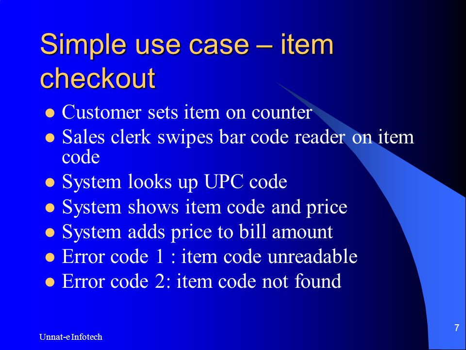 Unnat-e Infotech 7 Simple use case – item checkout Customer sets item on counter Sales clerk swipes bar code reader on item code System looks up UPC code System shows item code and price System adds price to bill amount Error code 1 : item code unreadable Error code 2: item code not found