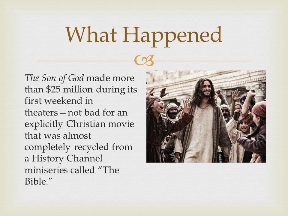  What Happened The Son of God made more than $25 million during its first weekend in theaters—not bad for an explicitly Christian movie that was almost completely recycled from a History Channel miniseries called The Bible.