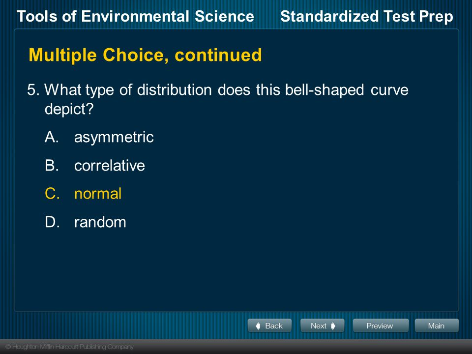 Tools of Environmental ScienceStandardized Test Prep Multiple Choice, continued 5. What type of distribution does this bell-shaped curve depict? A.asy
