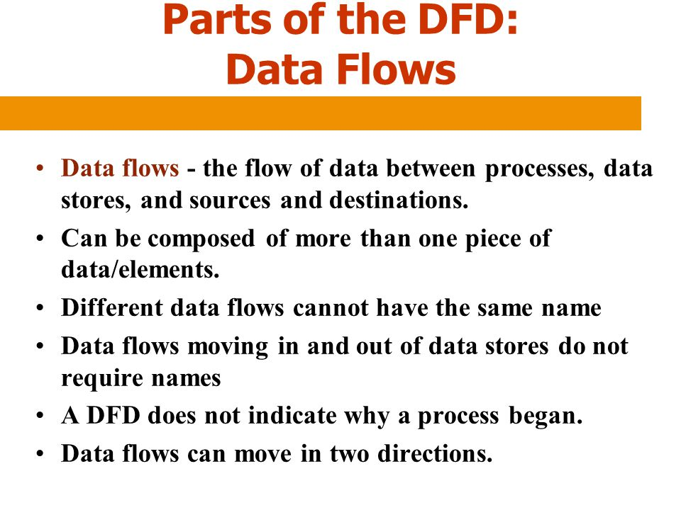 Parts of the DFD: Data Flows Data flows - the flow of data between processes, data stores, and sources and destinations. Can be composed of more than