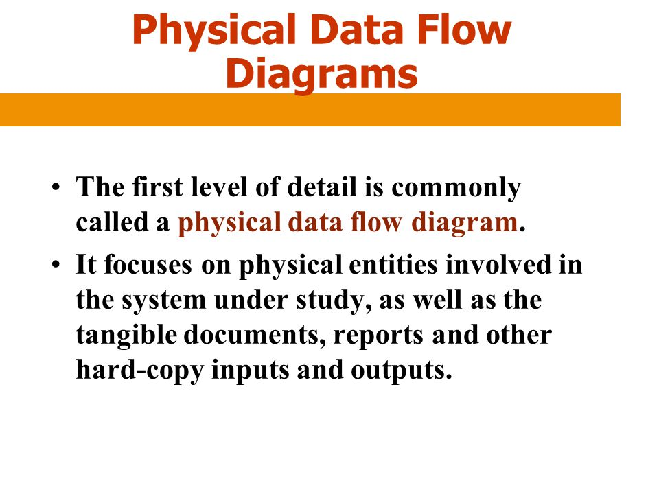 Physical Data Flow Diagrams The first level of detail is commonly called a physical data flow diagram. It focuses on physical entities involved in the