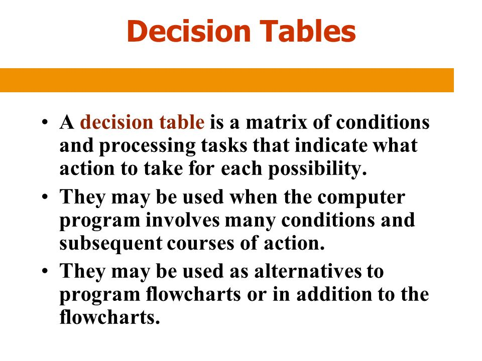 Decision Tables A decision table is a matrix of conditions and processing tasks that indicate what action to take for each possibility. They may be us