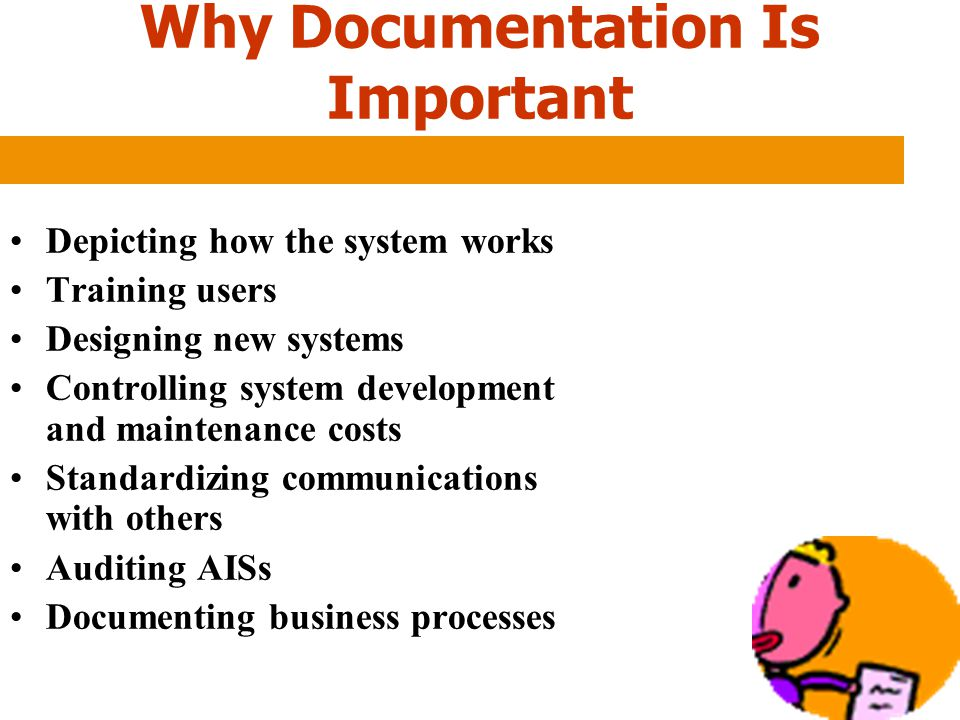 Why Documentation Is Important Depicting how the system works Training users Designing new systems Controlling system development and maintenance cost