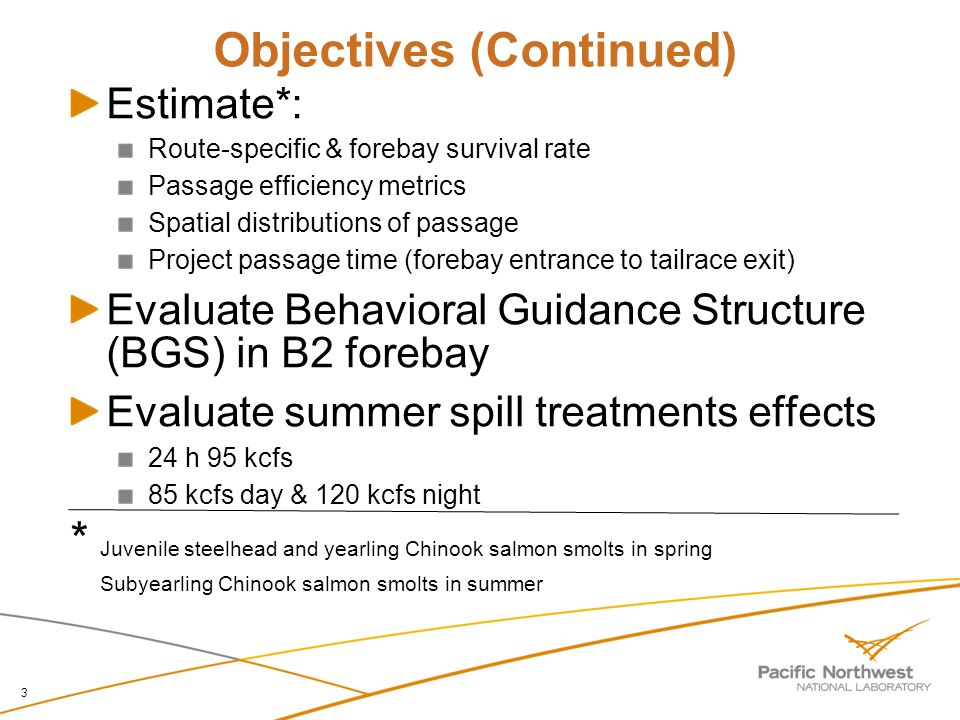 Objectives (Continued) 3 Estimate*: Route-specific & forebay survival rate Passage efficiency metrics Spatial distributions of passage Project passage time (forebay entrance to tailrace exit) Evaluate Behavioral Guidance Structure (BGS) in B2 forebay Evaluate summer spill treatments effects 24 h 95 kcfs 85 kcfs day & 120 kcfs night * Juvenile steelhead and yearling Chinook salmon smolts in spring Subyearling Chinook salmon smolts in summer