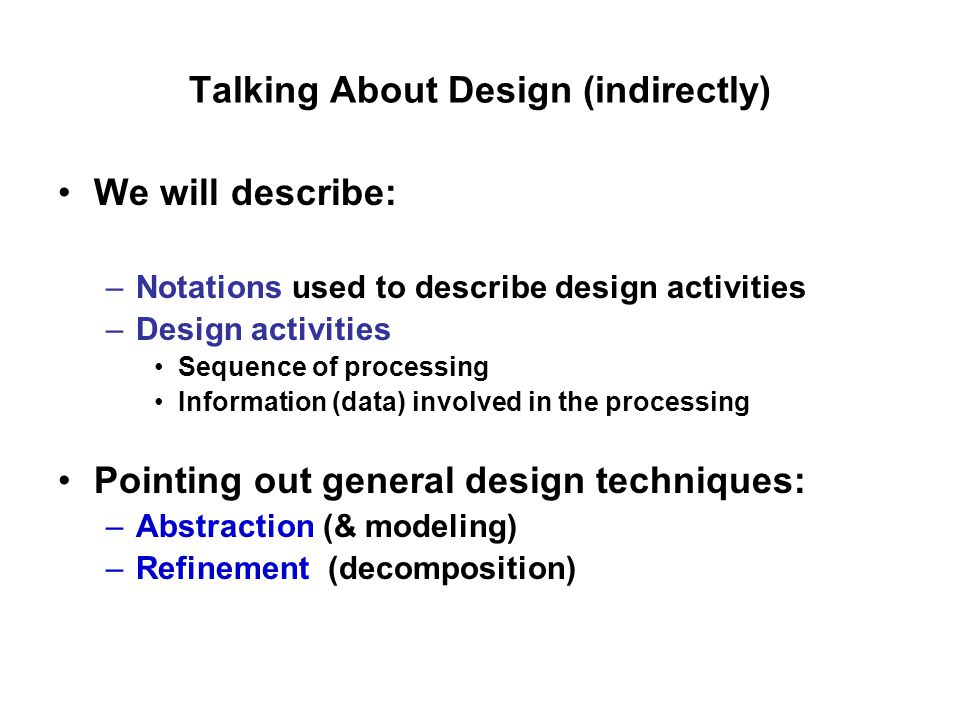 Talking About Design (indirectly) We will describe: –Notations used to describe design activities –Design activities Sequence of processing Information (data) involved in the processing Pointing out general design techniques: –Abstraction (& modeling) –Refinement (decomposition)