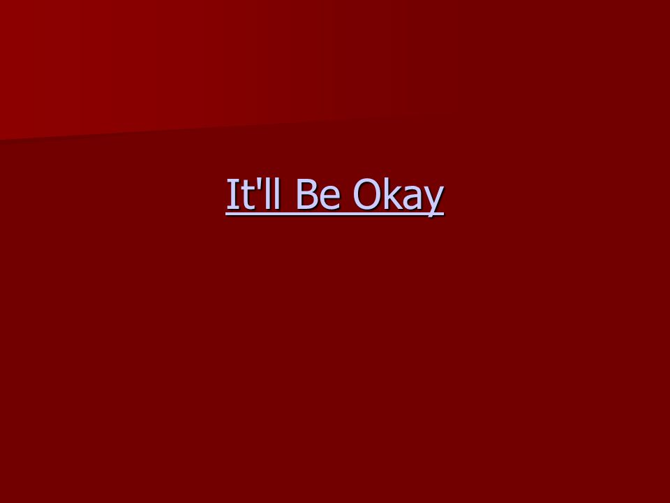 It'll Be Okay It'll Be Okay