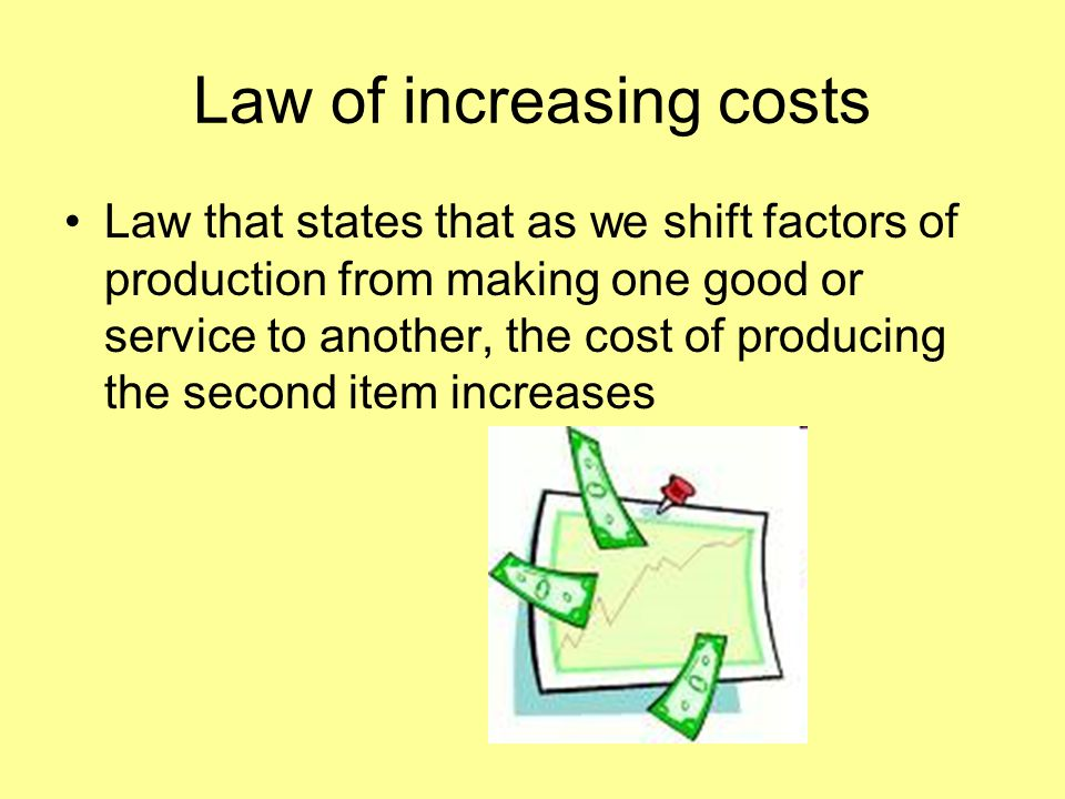 Law of increasing costs Law that states that as we shift factors of production from making one good or service to another, the cost of producing the s