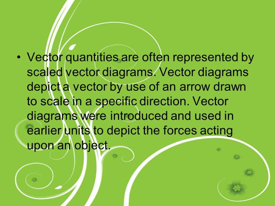 Vector quantities are often represented by scaled vector diagrams. Vector diagrams depict a vector by use of an arrow drawn to scale in a specific dir