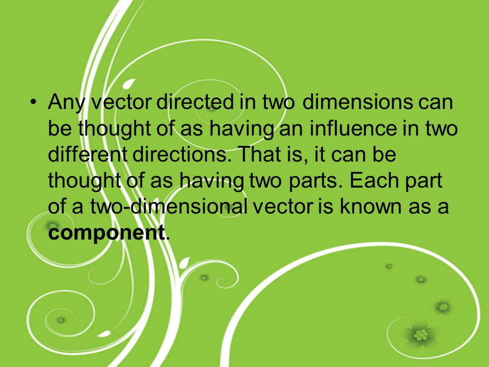 Any vector directed in two dimensions can be thought of as having an influence in two different directions. That is, it can be thought of as having tw