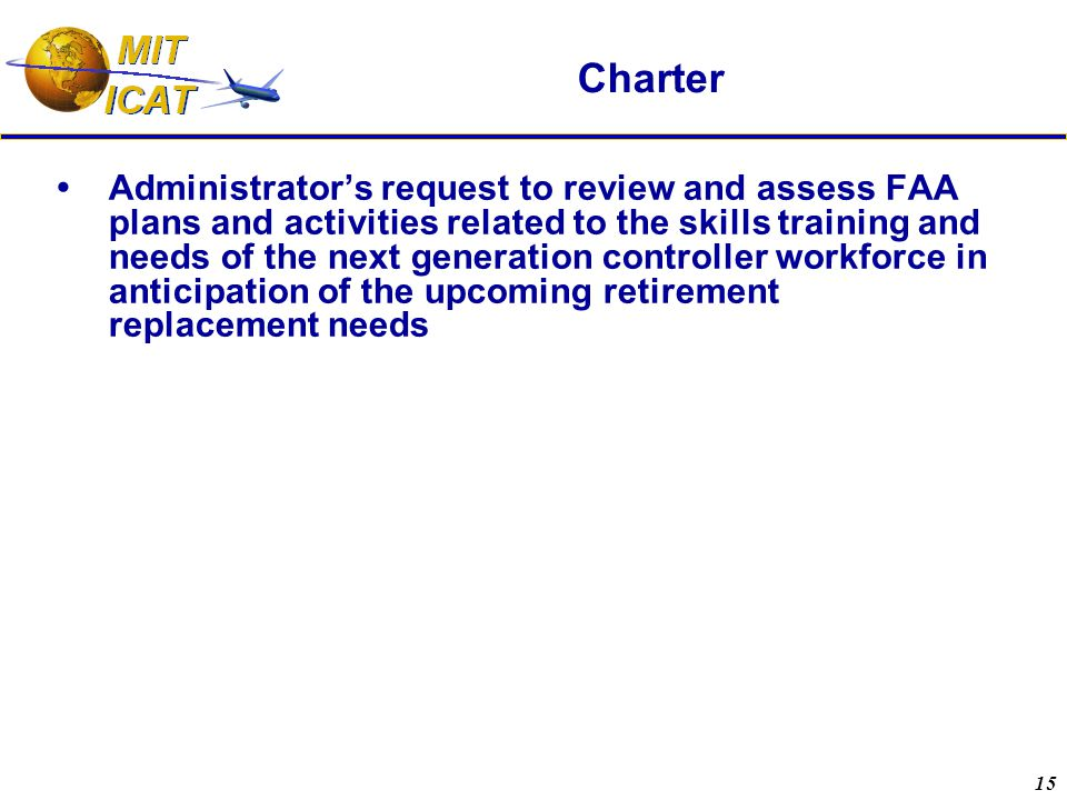 15 Charter  Administrator's request to review and assess FAA plans and activities related to the skills training and needs of the next generation controller workforce in anticipation of the upcoming retirement replacement needs