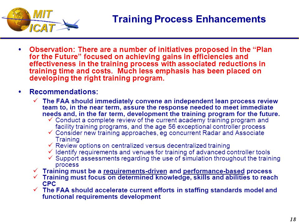 18 Training Process Enhancements  Observation: There are a number of initiatives proposed in the Plan for the Future focused on achieving gains in efficiencies and effectiveness in the training process with associated reductions in training time and costs.