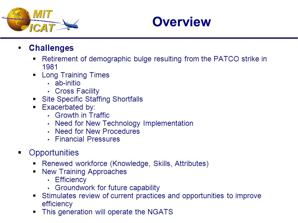 Overview  Challenges  Retirement of demographic bulge resulting from the PATCO strike in 1981  Long Training Times ab-initio Cross Facility  Site Specific Staffing Shortfalls  Exacerbated by: Growth in Traffic Need for New Technology Implementation Need for New Procedures Financial Pressures  Opportunities  Renewed workforce (Knowledge, Skills, Attributes)  New Training Approaches Efficiency Groundwork for future capability  Stimulates review of current practices and opportunities to improve efficiency  This generation will operate the NGATS