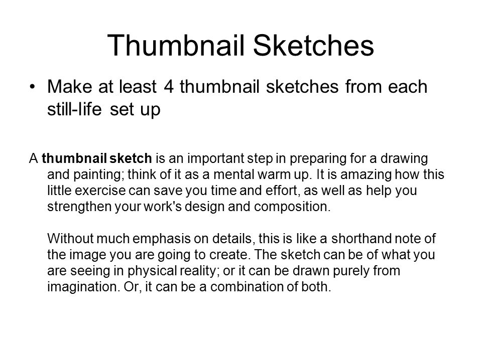 Thumbnail Sketches Make at least 4 thumbnail sketches from each still-life set up A thumbnail sketch is an important step in preparing for a drawing and painting; think of it as a mental warm up.