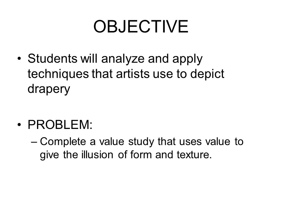 OBJECTIVE Students will analyze and apply techniques that artists use to depict drapery PROBLEM: –Complete a value study that uses value to give the illusion of form and texture.