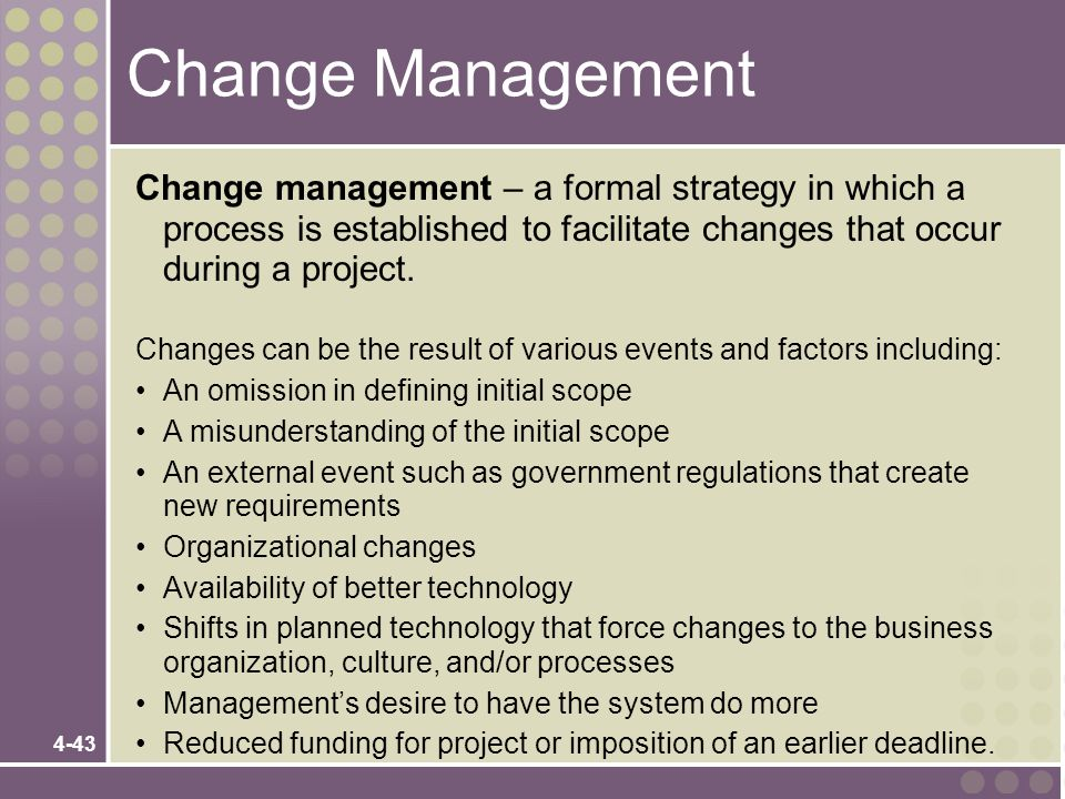 4-43 Change Management Change management – a formal strategy in which a process is established to facilitate changes that occur during a project. Chan