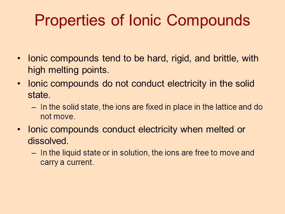 Properties of Ionic Compounds Ionic compounds tend to be hard, rigid, and brittle, with high melting points. Ionic compounds do not conduct electricit