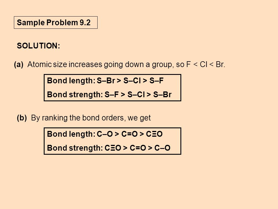 Sample Problem 9.2 SOLUTION: (a) Atomic size increases going down a group, so F < Cl < Br. Bond length: S–Br > S–Cl > S–F Bond strength: S–F > S–Cl >