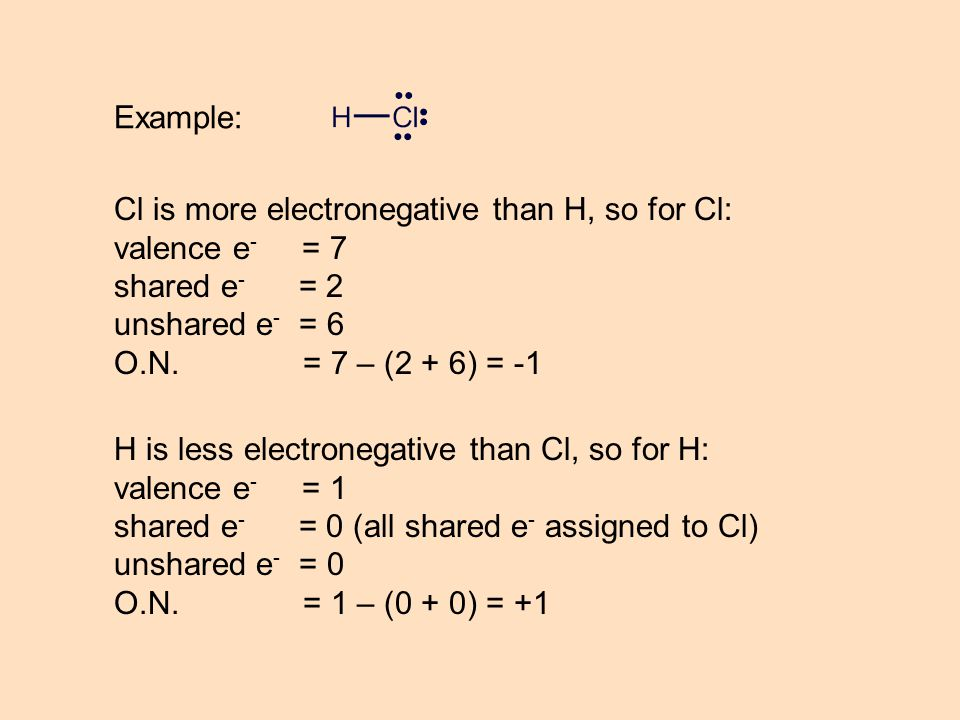 Example: Cl is more electronegative than H, so for Cl: valence e - = 7 shared e - = 2 unshared e - = 6 O.N. = 7 – (2 + 6) = -1 H is less electronegati