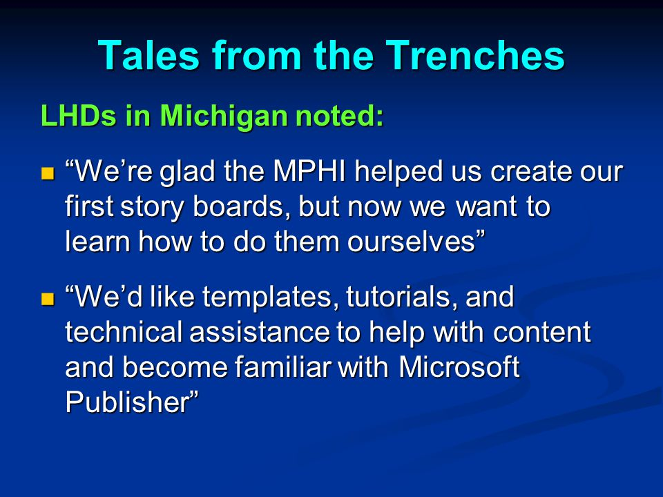 Tales from the Trenches LHDs in Michigan noted: We're glad the MPHI helped us create our first story boards, but now we want to learn how to do them ourselves We're glad the MPHI helped us create our first story boards, but now we want to learn how to do them ourselves We'd like templates, tutorials, and technical assistance to help with content and become familiar with Microsoft Publisher We'd like templates, tutorials, and technical assistance to help with content and become familiar with Microsoft Publisher