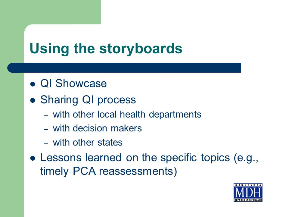 Using the storyboards QI Showcase Sharing QI process – with other local health departments – with decision makers – with other states Lessons learned on the specific topics (e.g., timely PCA reassessments)