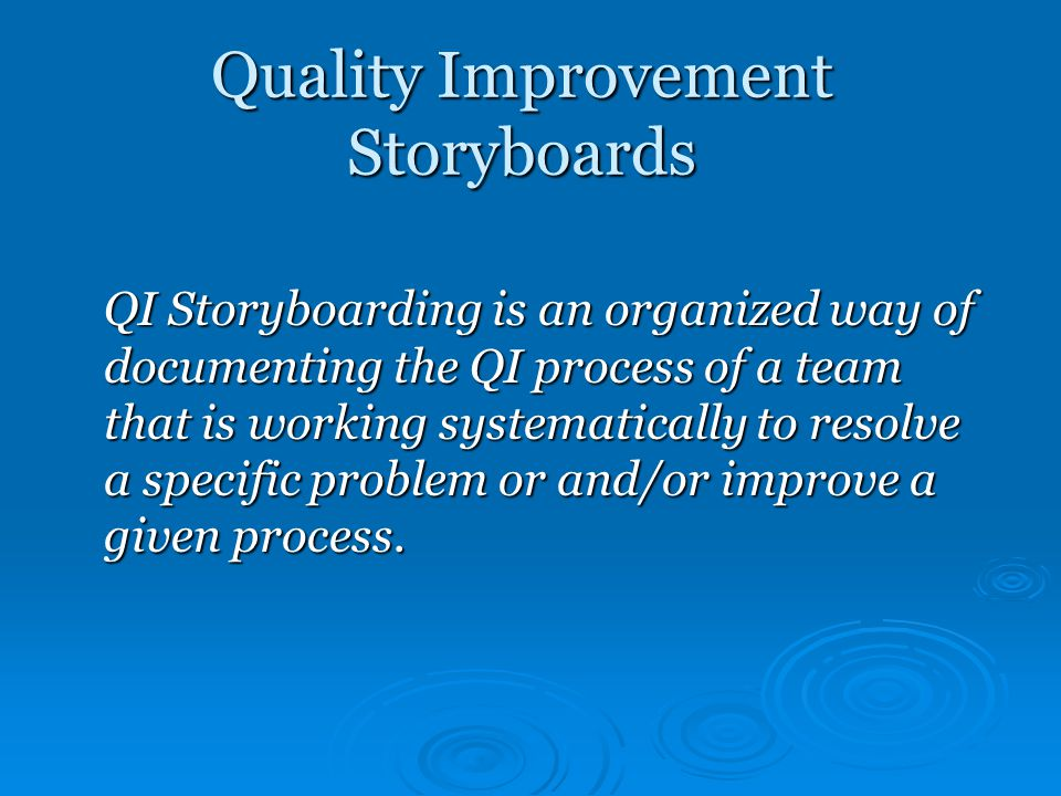 Quality Improvement Storyboards QI Storyboarding is an organized way of documenting the QI process of a team that is working systematically to resolve a specific problem or and/or improve a given process.